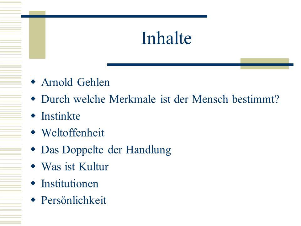 Inhalte Arnold Gehlen Durch welche Merkmale ist der Mensch bestimmt? Instinkte Weltoffenheit Das Doppelte der Handlung Was ist Kultur Institutionen Pe