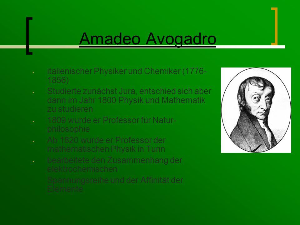 Amadeo Avogadro - italienischer Physiker und Chemiker (1776- 1856) - Studierte zunächst Jura, entschied sich aber dann im Jahr 1800 Physik und Mathematik zu studieren - 1809 wurde er Professor für Natur- philosophie - Ab 1820 wurde er Professor der mathematischen Physik in Turin - bearbeitete den Zusammenhang der elektrochemischen Spannungsreihe und der Affinität der Elemente