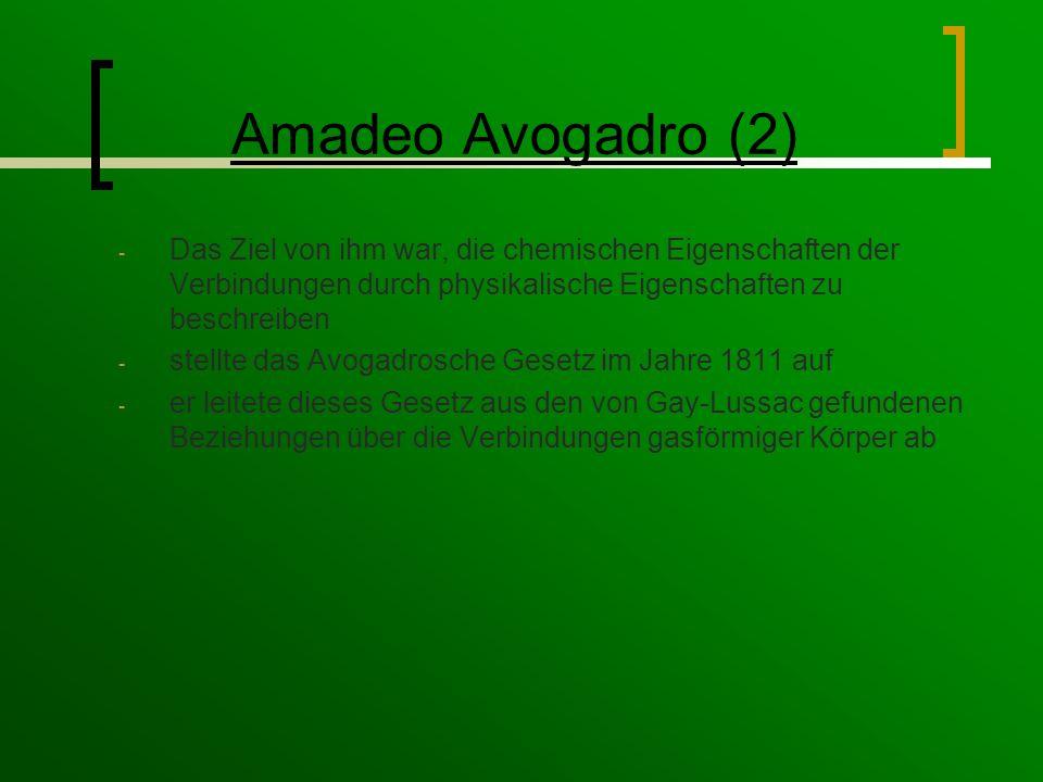 Amadeo Avogadro (2) - Das Ziel von ihm war, die chemischen Eigenschaften der Verbindungen durch physikalische Eigenschaften zu beschreiben - stellte das Avogadrosche Gesetz im Jahre 1811 auf - er leitete dieses Gesetz aus den von Gay-Lussac gefundenen Beziehungen über die Verbindungen gasförmiger Körper ab