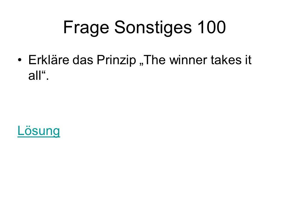 Frage Sonstiges 100 Erkläre das Prinzip The winner takes it all. Lösung