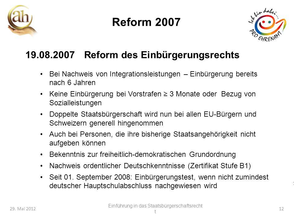 12 29. Mai 201212 Reform 2007 19.08.2007Reform des Einbürgerungsrechts Bei Nachweis von Integrationsleistungen – Einbürgerung bereits nach 6 Jahren Ke