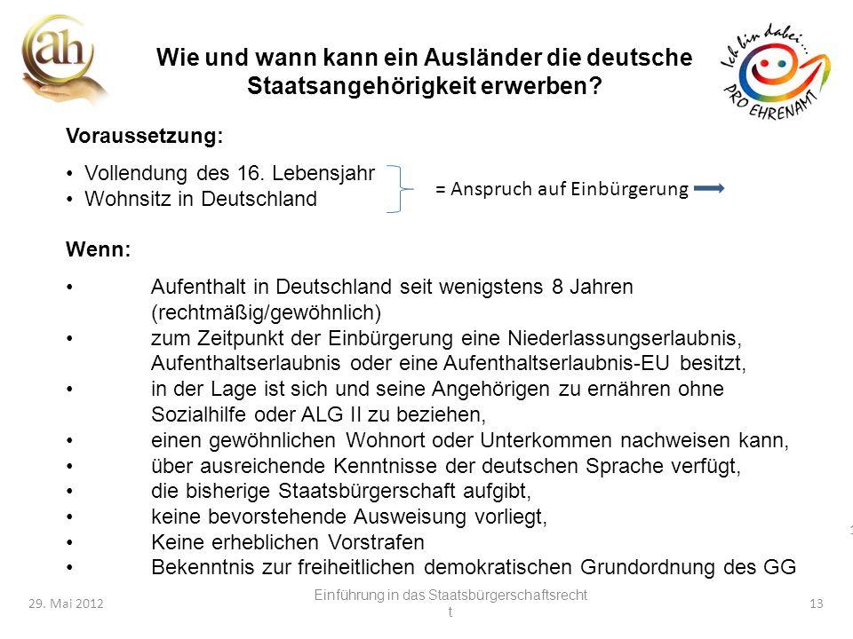 13 29. Mai 201213 Wie und wann kann ein Ausländer die deutsche Staatsangehörigkeit erwerben? Voraussetzung: Vollendung des 16. Lebensjahr Wohnsitz in