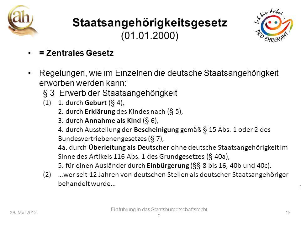 15 29. Mai 201215 Staatsangehörigkeitsgesetz (01.01.2000) = Zentrales Gesetz Regelungen, wie im Einzelnen die deutsche Staatsangehörigkeit erworben we