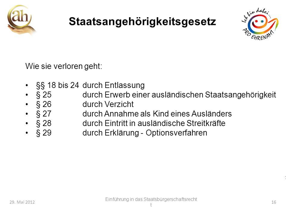 16 29. Mai 201216 Staatsangehörigkeitsgesetz Wie sie verloren geht: §§ 18 bis 24durch Entlassung § 25durch Erwerb einer ausländischen Staatsangehörigk