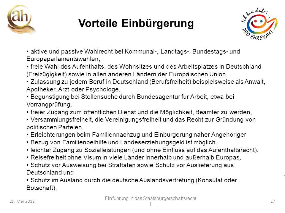 17 29. Mai 201217 Vorteile Einbürgerung aktive und passive Wahlrecht bei Kommunal-, Landtags-, Bundestags- und Europaparlamentswahlen, freie Wahl des
