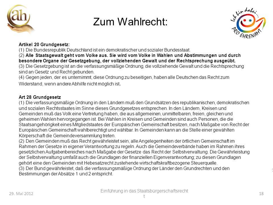 18 29. Mai 201218 Zum Wahlrecht: Artikel 20 Grundgesetz: (1) Die Bundesrepublik Deutschland ist ein demokratischer und sozialer Bundesstaat. (2) Alle