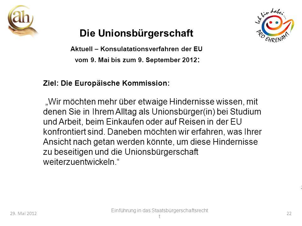 22 29. Mai 201222 Die Unionsbürgerschaft Aktuell – Konsulatationsverfahren der EU vom 9. Mai bis zum 9. September 2012 : Ziel: Die Europäische Kommiss