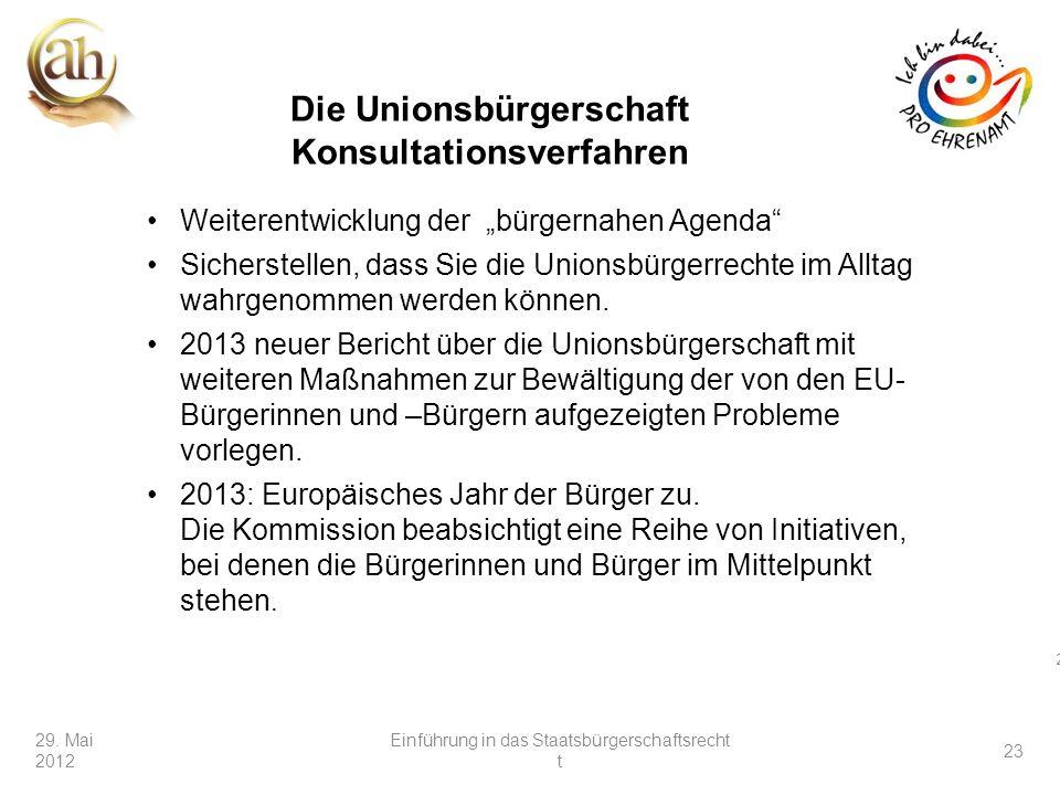 23 29. Mai 2012 23 Weiterentwicklung der bürgernahen Agenda Sicherstellen, dass Sie die Unionsbürgerrechte im Alltag wahrgenommen werden können. 2013