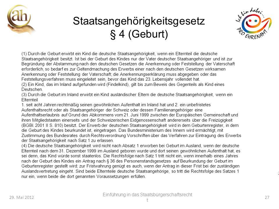 27 29. Mai 201227 Staatsangehörigkeitsgesetz § 4 (Geburt) (1) Durch die Geburt erwirbt ein Kind die deutsche Staatsangehörigkeit, wenn ein Elternteil
