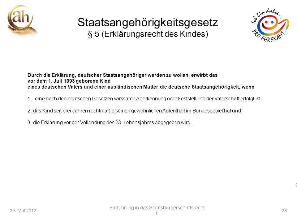 28 29. Mai 201228 Staatsangehörigkeitsgesetz § 5 (Erklärungsrecht des Kindes) Durch die Erklärung, deutscher Staatsangehöriger werden zu wollen, erwir
