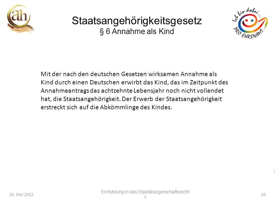 29 29. Mai 201229 Staatsangehörigkeitsgesetz § 6 Annahme als Kind Mit der nach den deutschen Gesetzen wirksamen Annahme als Kind durch einen Deutschen