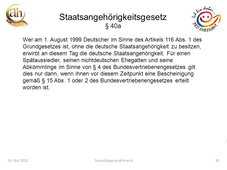 30 29. Mai 2012Staatsbürgerschaftsrecht30 Staatsangehörigkeitsgesetz § 40a Wer am 1. August 1999 Deutscher im Sinne des Artikels 116 Abs. 1 des Grundg