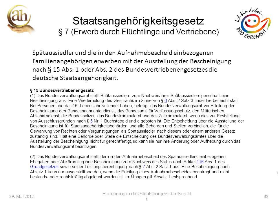 32 29. Mai 201232 Staatsangehörigkeitsgesetz § 7 (Erwerb durch Flüchtlinge und Vertriebene) Spätaussiedler und die in den Aufnahmebescheid einbezogene