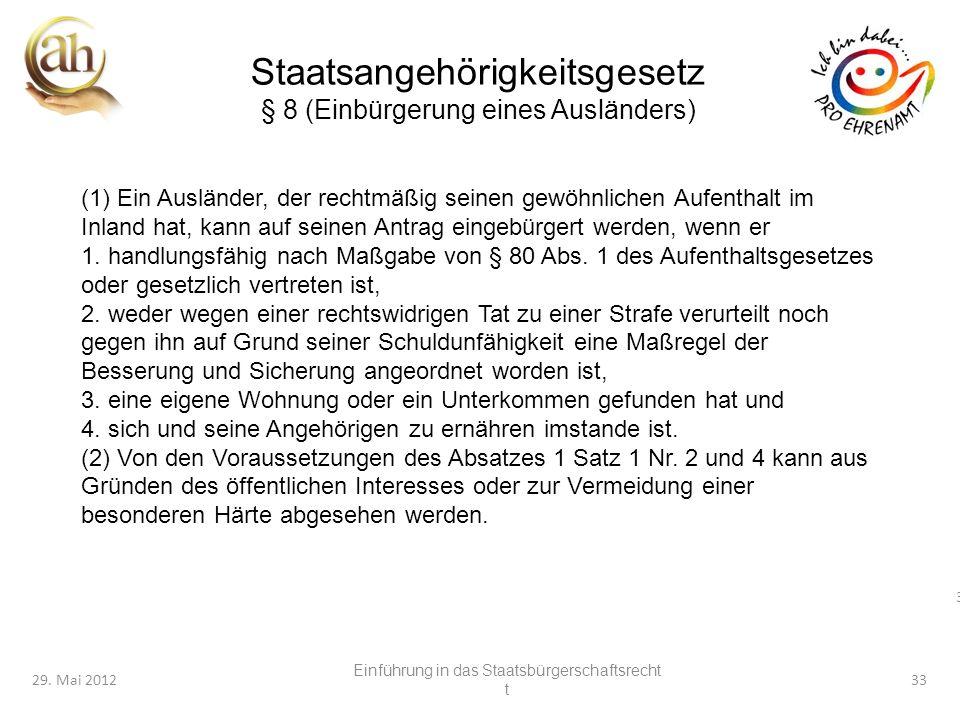 33 29. Mai 201233 Staatsangehörigkeitsgesetz § 8 (Einbürgerung eines Ausländers) (1) Ein Ausländer, der rechtmäßig seinen gewöhnlichen Aufenthalt im I