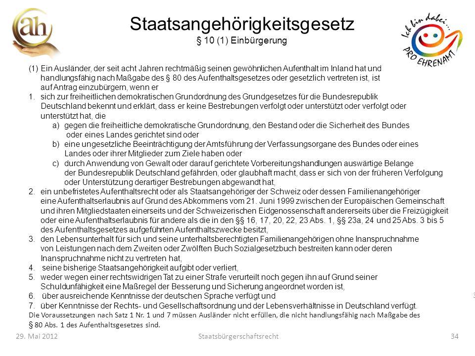 34 29. Mai 2012Staatsbürgerschaftsrecht34 Staatsangehörigkeitsgesetz § 10 (1) Einbürgerung (1)Ein Ausländer, der seit acht Jahren rechtmäßig seinen ge