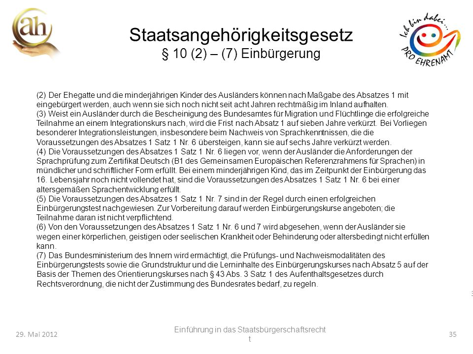 35 29. Mai 201235 Staatsangehörigkeitsgesetz § 10 (2) – (7) Einbürgerung (2) Der Ehegatte und die minderjährigen Kinder des Ausländers können nach Maß