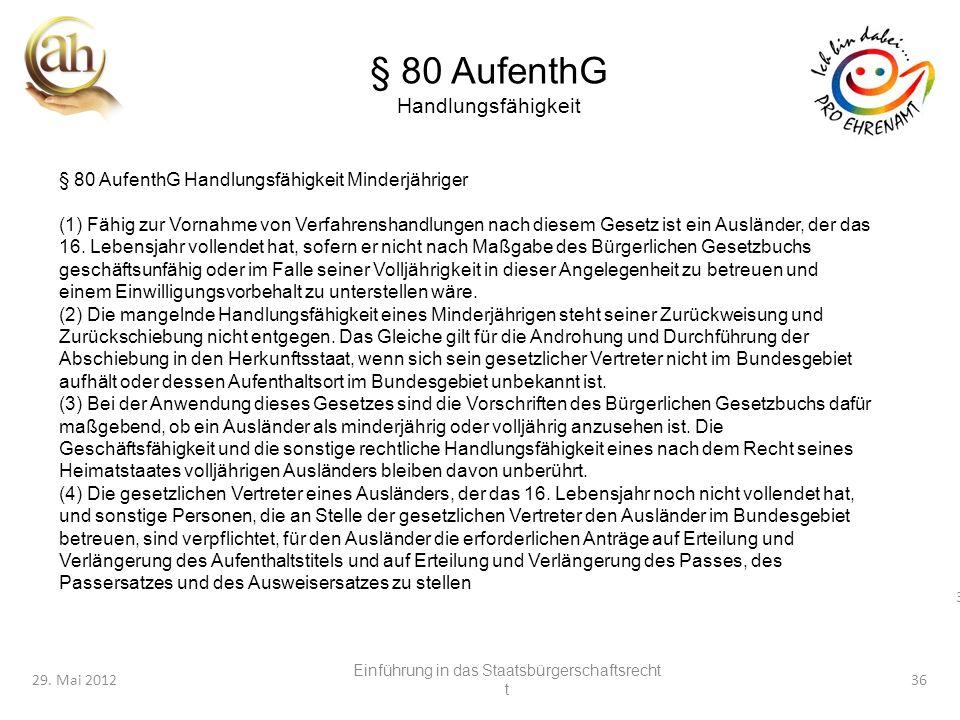 36 29. Mai 201236 § 80 AufenthG Handlungsfähigkeit § 80 AufenthG Handlungsfähigkeit Minderjähriger (1) Fähig zur Vornahme von Verfahrenshandlungen nac