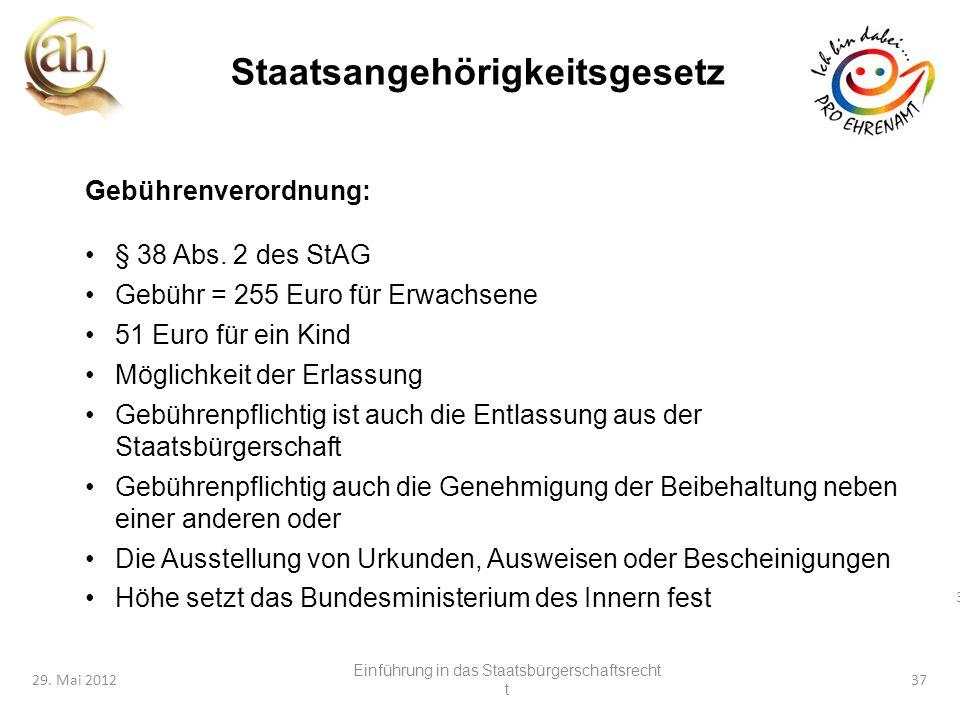 37 29. Mai 201237 Staatsangehörigkeitsgesetz Gebührenverordnung: § 38 Abs. 2 des StAG Gebühr = 255 Euro für Erwachsene 51 Euro für ein Kind Möglichkei