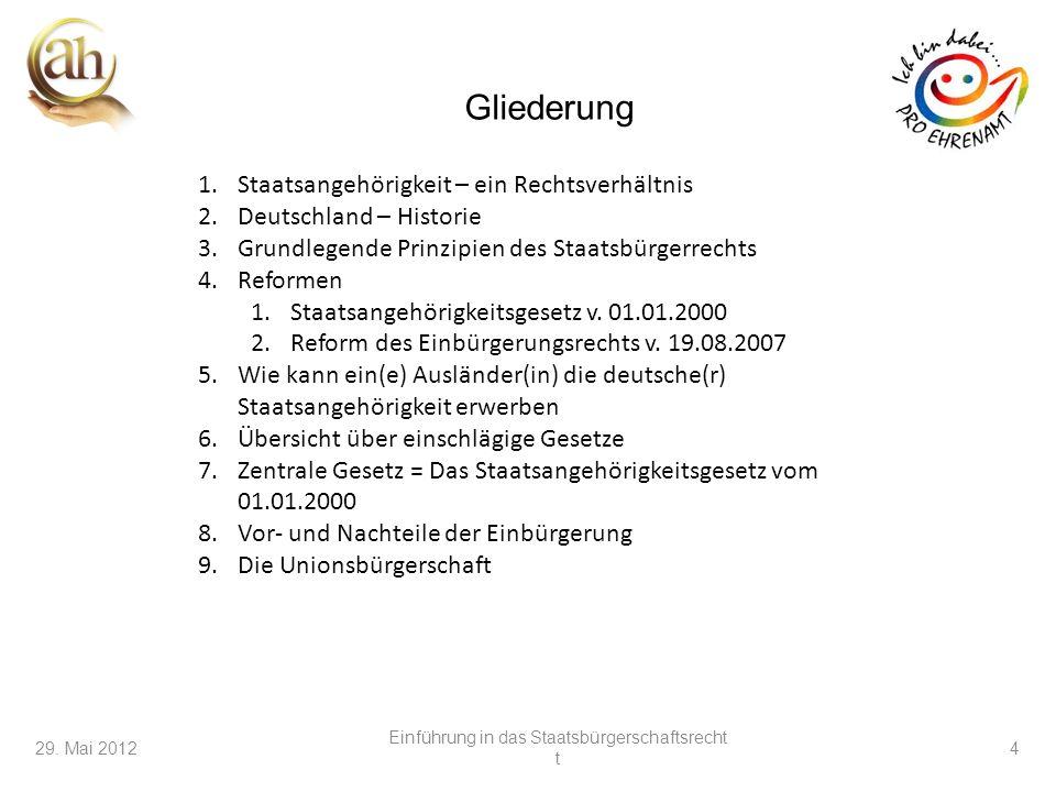 4 29. Mai 2012 Einführung in das Staatsbürgerschaftsrecht t 4 1.Staatsangehörigkeit – ein Rechtsverhältnis 2.Deutschland – Historie 3.Grundlegende Pri