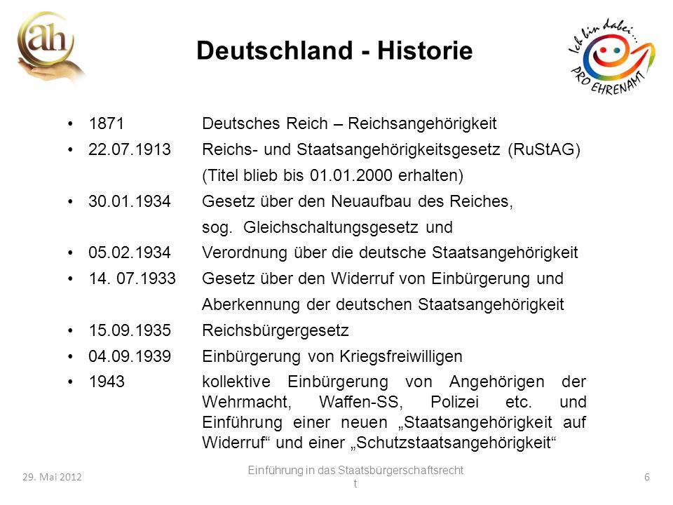 6 29. Mai 20126 Deutschland - Historie 1871Deutsches Reich – Reichsangehörigkeit 22.07.1913Reichs- und Staatsangehörigkeitsgesetz (RuStAG) (Titel blie