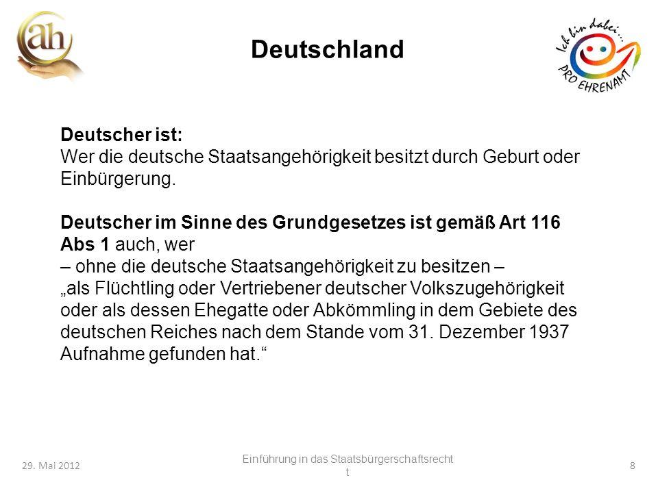 8 29. Mai 20128 Deutschland Deutscher ist: Wer die deutsche Staatsangehörigkeit besitzt durch Geburt oder Einbürgerung. Deutscher im Sinne des Grundge