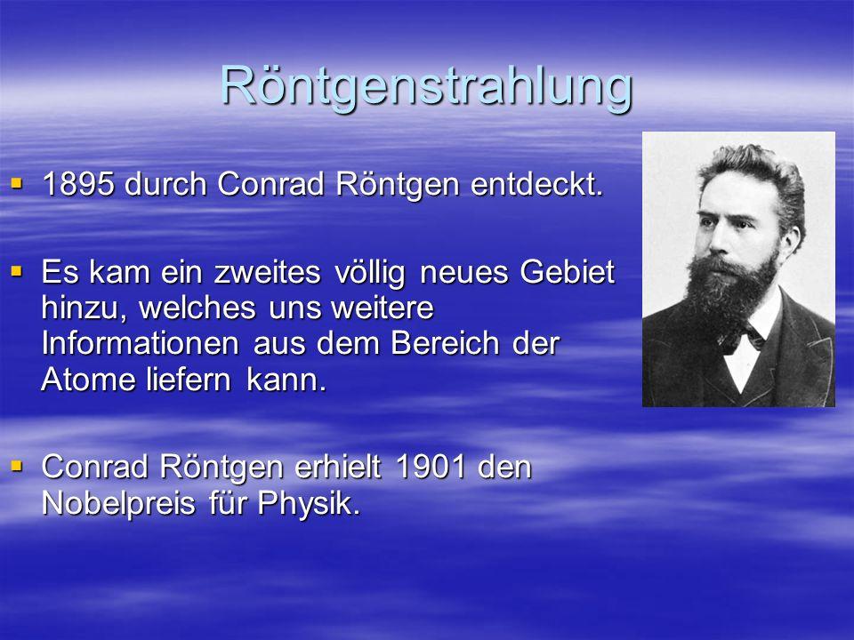 Röntgenstrahlung 1895 durch Conrad Röntgen entdeckt. 1895 durch Conrad Röntgen entdeckt. Es kam ein zweites völlig neues Gebiet hinzu, welches uns wei