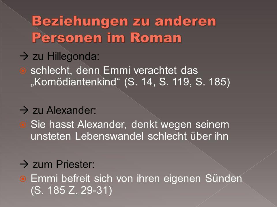 zu Hillegonda: schlecht, denn Emmi verachtet das Komödiantenkind (S. 14, S. 119, S. 185) zu Alexander: Sie hasst Alexander, denkt wegen seinem unstete