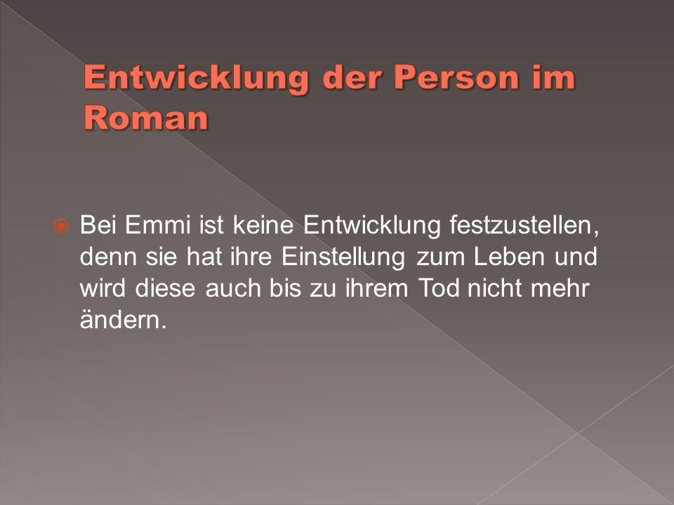 Bei Emmi ist keine Entwicklung festzustellen, denn sie hat ihre Einstellung zum Leben und wird diese auch bis zu ihrem Tod nicht mehr ändern.