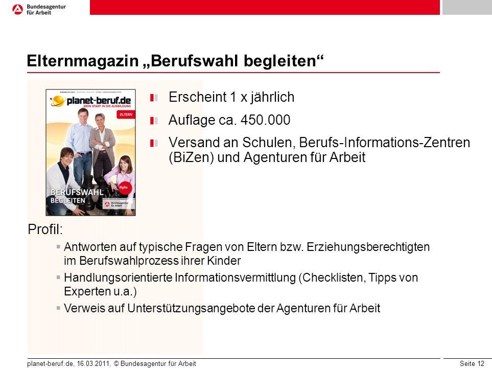 Seite 12 planet-beruf.de, 16.03.2011, © Bundesagentur für Arbeit Elternmagazin Berufswahl begleiten Erscheint 1 x jährlich Auflage ca. 450.000 Versand