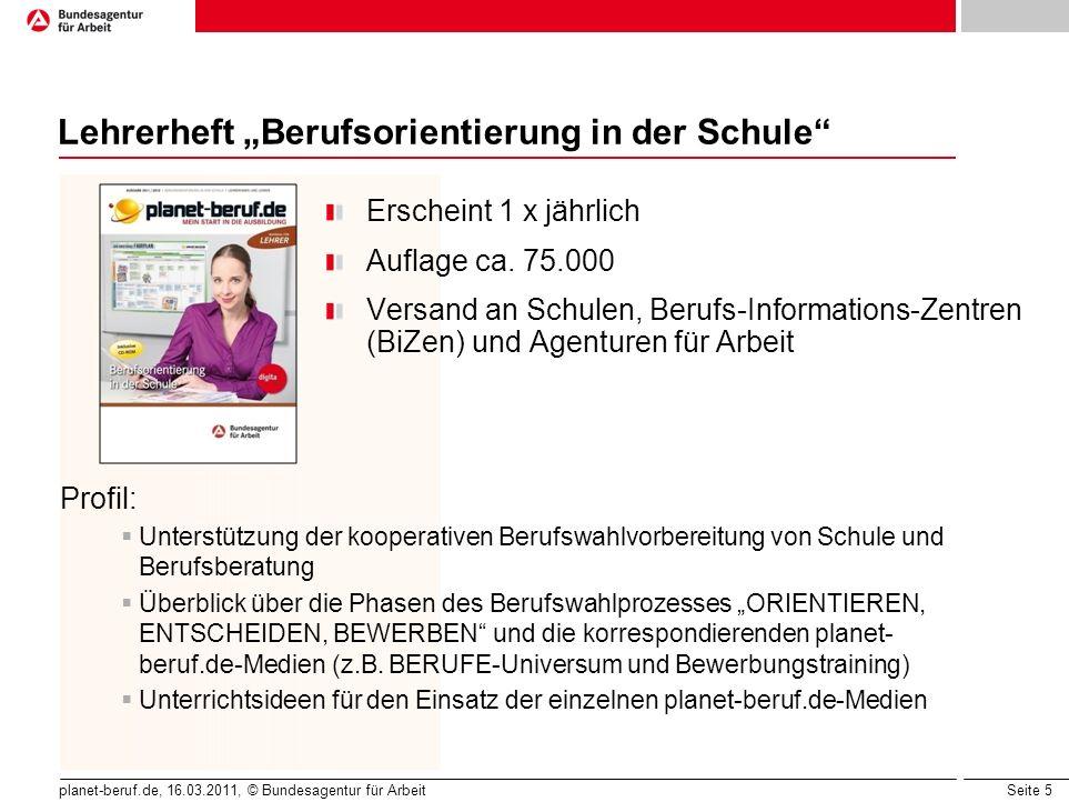 Seite 5 planet-beruf.de, 16.03.2011, © Bundesagentur für Arbeit Lehrerheft Berufsorientierung in der Schule Erscheint 1 x jährlich Auflage ca. 75.000
