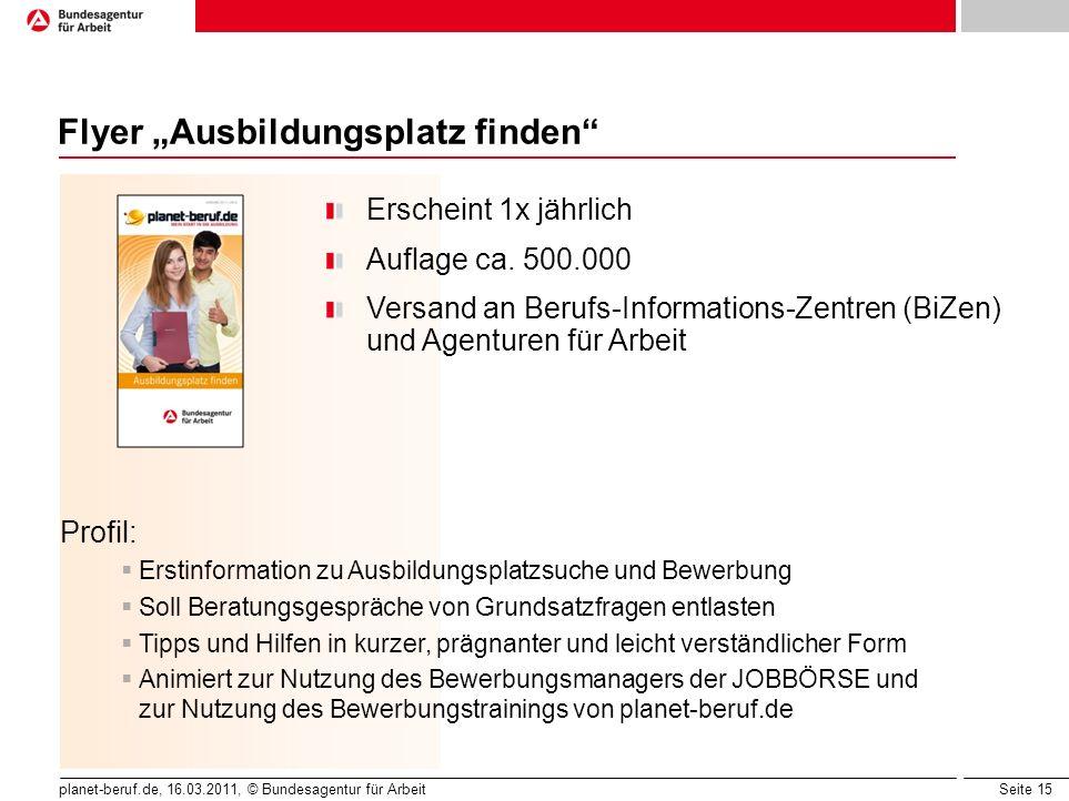 Seite 15 planet-beruf.de, 16.03.2011, © Bundesagentur für Arbeit Flyer Ausbildungsplatz finden Erscheint 1x jährlich Auflage ca. 500.000 Versand an Be