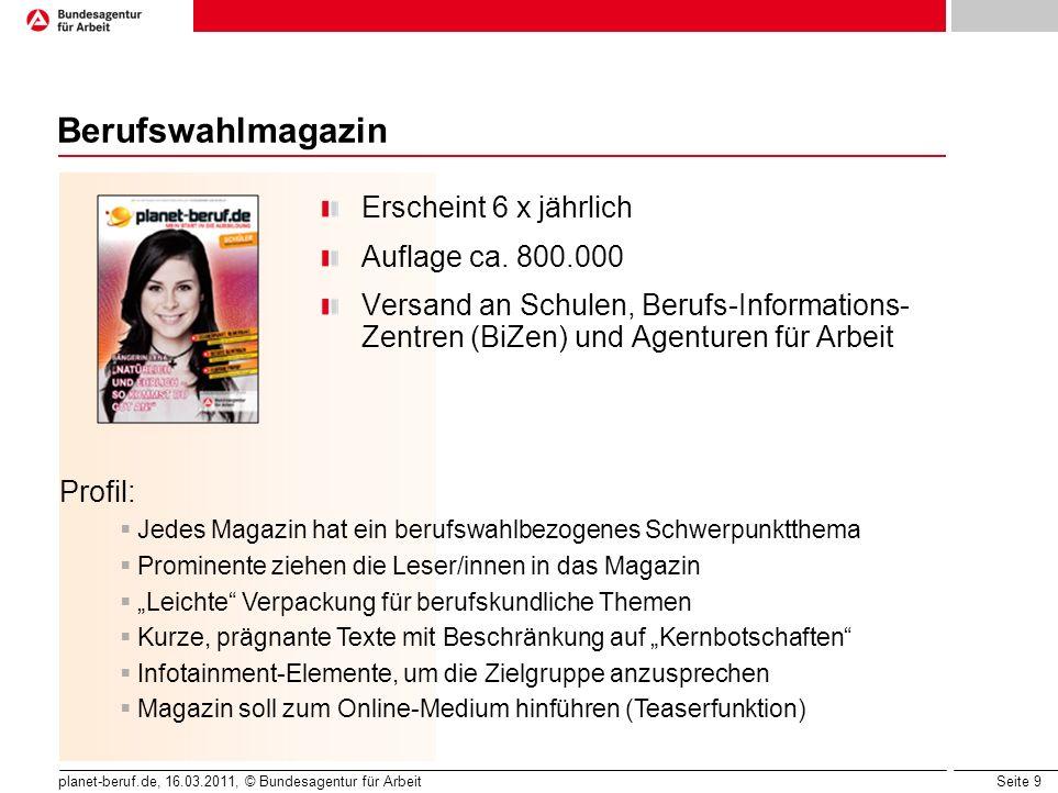 Seite 9 planet-beruf.de, 16.03.2011, © Bundesagentur für Arbeit Berufswahlmagazin Erscheint 6 x jährlich Auflage ca. 800.000 Versand an Schulen, Beruf