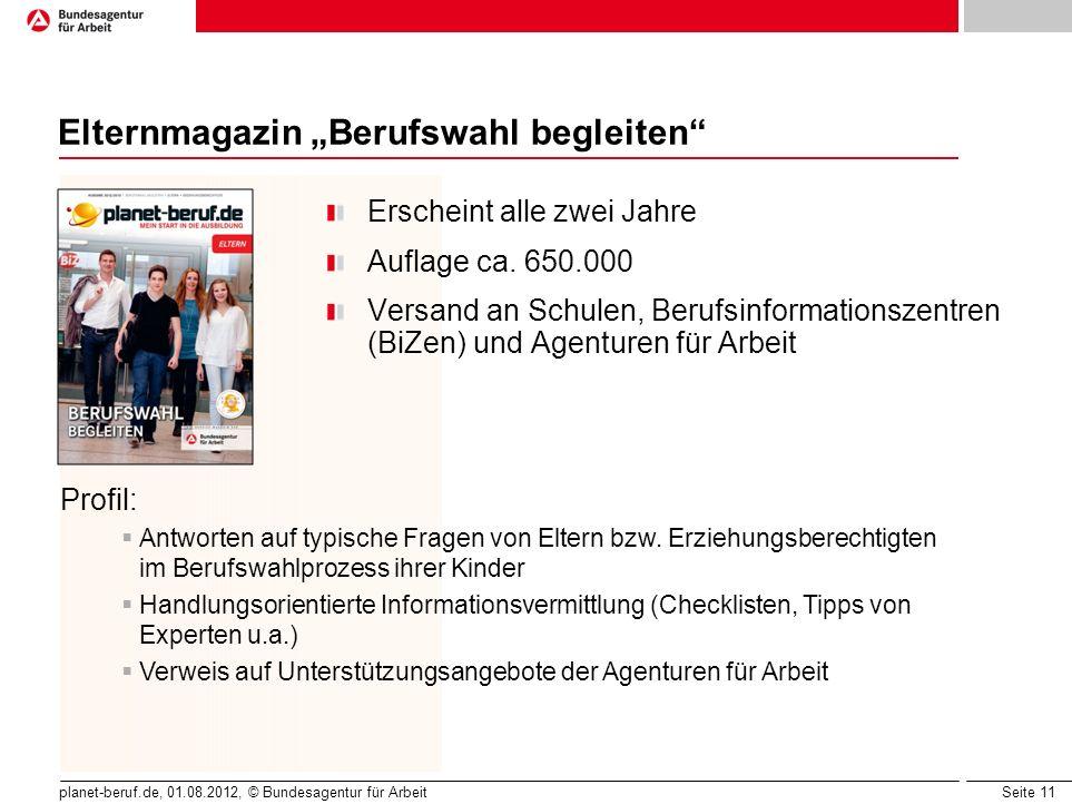 Seite 11 planet-beruf.de, 01.08.2012, © Bundesagentur für Arbeit Elternmagazin Berufswahl begleiten Erscheint alle zwei Jahre Auflage ca. 650.000 Vers