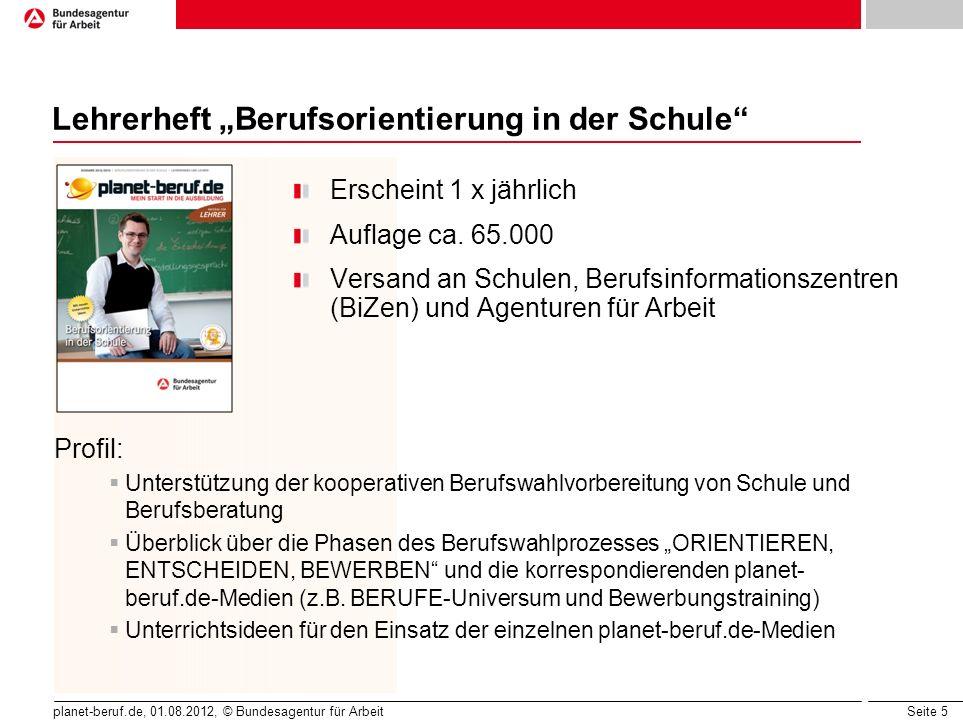 Seite 5 planet-beruf.de, 01.08.2012, © Bundesagentur für Arbeit Lehrerheft Berufsorientierung in der Schule Erscheint 1 x jährlich Auflage ca. 65.000