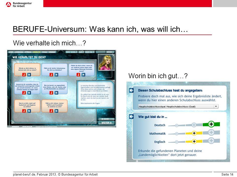 Seite 14 planet-beruf.de, Februar 2013, © Bundesagentur für Arbeit BERUFE-Universum: Was kann ich, was will ich… Wie verhalte ich mich…? Worin bin ich