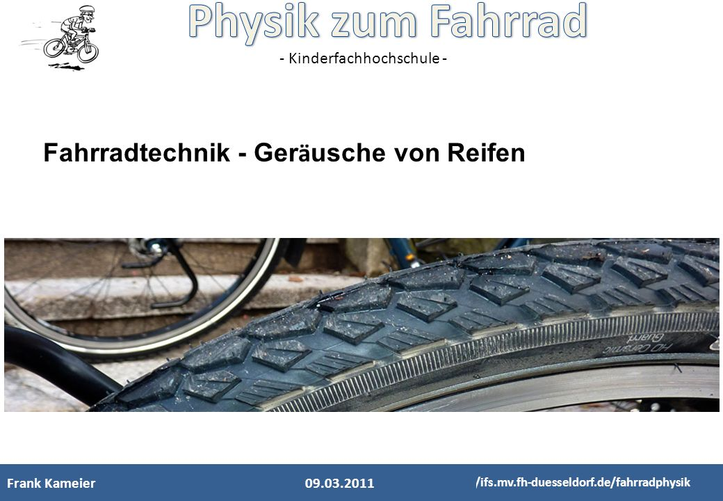 - Kinderfachhochschule - Fahrradtechnik - Ger ä usche von Reifen Frank Kameier http://ifs.mv.fh-duesseldorf.de/fahrradphysik 09.03.2011