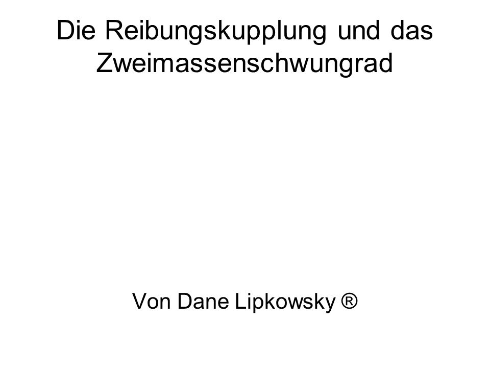 Die Reibungskupplung und das Zweimassenschwungrad Von Dane Lipkowsky ®