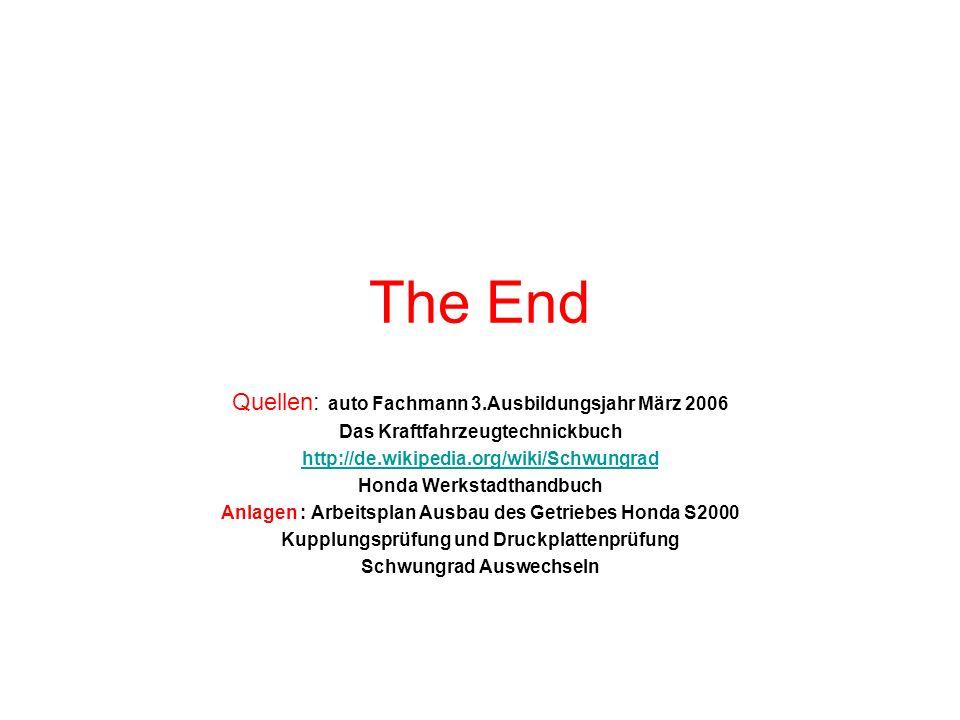 The End Quellen: auto Fachmann 3.Ausbildungsjahr März 2006 Das Kraftfahrzeugtechnickbuch http://de.wikipedia.org/wiki/Schwungrad Honda Werkstadthandbuch Anlagen : Arbeitsplan Ausbau des Getriebes Honda S2000 Kupplungsprüfung und Druckplattenprüfung Schwungrad Auswechseln