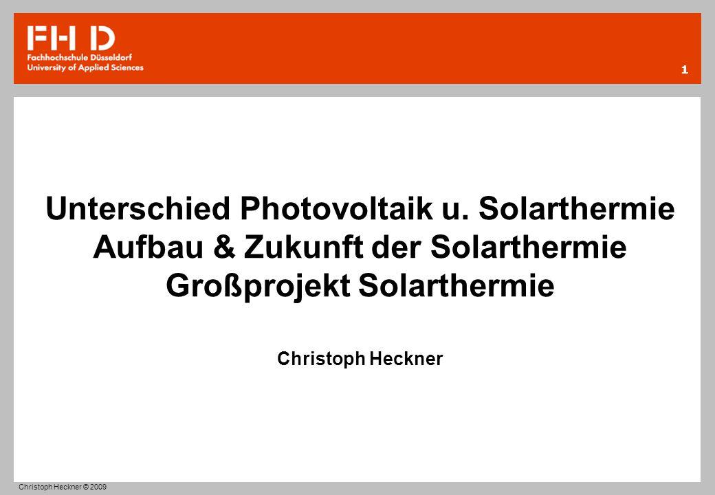 Unterschied Photovoltaik u. Solarthermie Aufbau & Zukunft der Solarthermie Großprojekt Solarthermie Christoph Heckner 1 Christoph Heckner © 2009