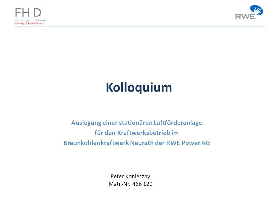 FH D Fachhochschule Düsseldorf University of Applied Sciences Kolloquium Auslegung einer stationären Luftförderanlage für den Kraftwerksbetrieb im Braunkohlenkraftwerk Neurath der RWE Power AG Peter Konieczny Matr.-Nr.