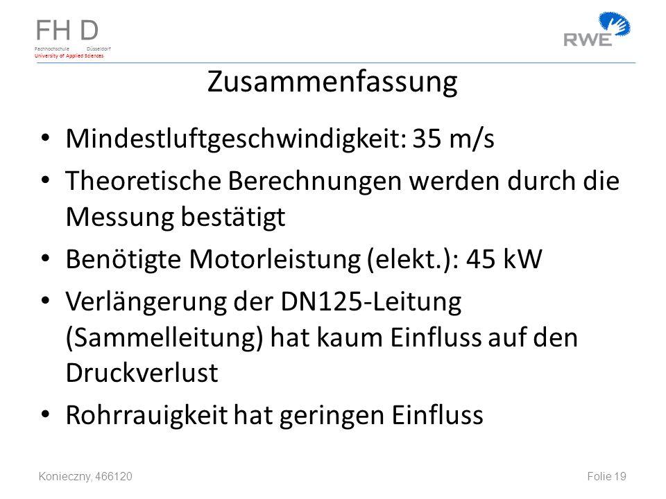 FH D Fachhochschule Düsseldorf University of Applied Sciences Zusammenfassung Mindestluftgeschwindigkeit: 35 m/s Theoretische Berechnungen werden durch die Messung bestätigt Benötigte Motorleistung (elekt.): 45 kW Verlängerung der DN125-Leitung (Sammelleitung) hat kaum Einfluss auf den Druckverlust Rohrrauigkeit hat geringen Einfluss Konieczny, 466120 Folie 19