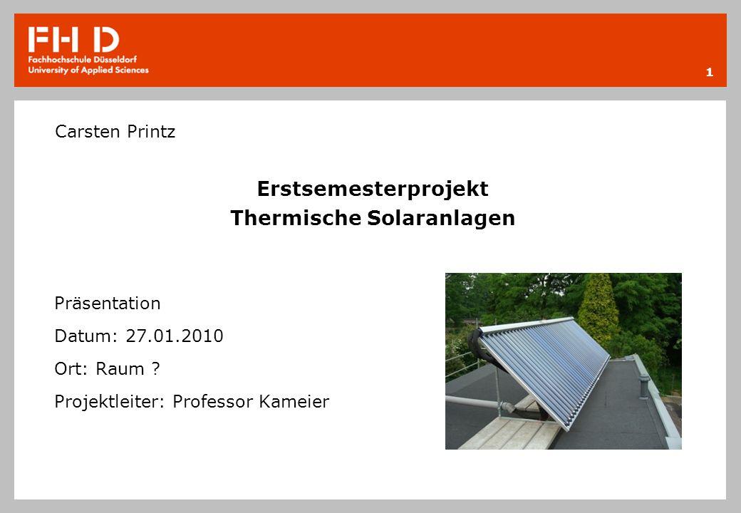 Carsten Printz Präsentation Datum: 27.01.2010 Ort: Raum ? Projektleiter: Professor Kameier 1 Erstsemesterprojekt Thermische Solaranlagen