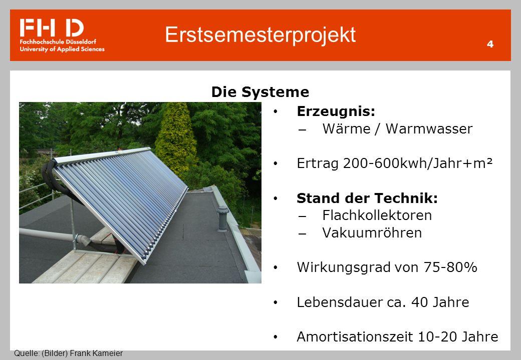 Erstsemesterprojekt 4 Die Systeme Erzeugnis: – Wärme / Warmwasser Ertrag 200-600kwh/Jahr+m² Stand der Technik: – Flachkollektoren – Vakuumröhren Wirku