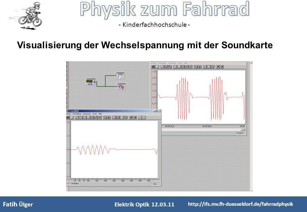 - Kinderfachhochschule - Fatih Ülger Elektrik Optik 12.03.11 http://ifs.mv.fh-duesseldorf.de/fahrradphysik Visualisierung der Wechselspannung mit der