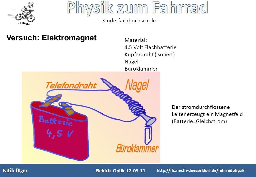 - Kinderfachhochschule - Elektrik Optik 12.03.11 http://ifs.mv.fh-duesseldorf.de/fahrradphysik Versuch: Elektromagnet Fatih Ülger Material: 4,5 Volt F