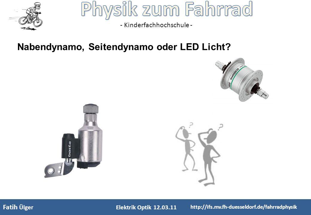 - Kinderfachhochschule - Fatih Ülger Elektrik Optik 12.03.11 http://ifs.mv.fh-duesseldorf.de/fahrradphysik Nabendynamo, Seitendynamo oder LED Licht?