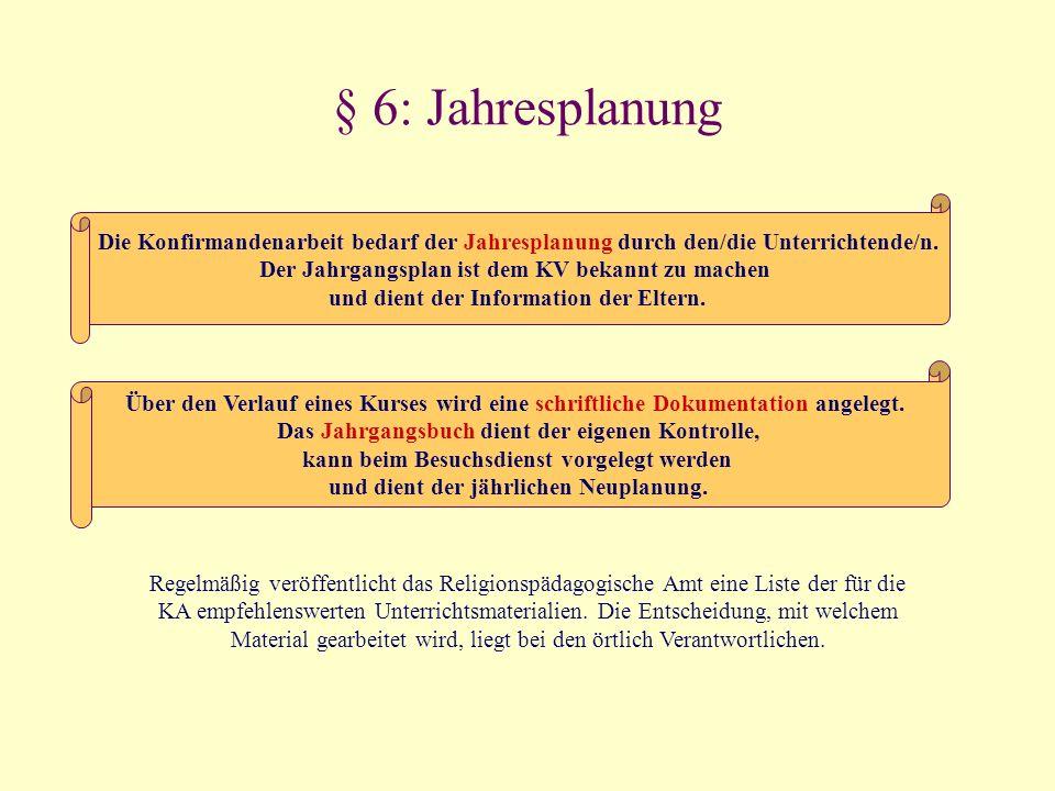 § 6: Jahresplanung Die Konfirmandenarbeit bedarf der Jahresplanung durch den/die Unterrichtende/n. Der Jahrgangsplan ist dem KV bekannt zu machen und