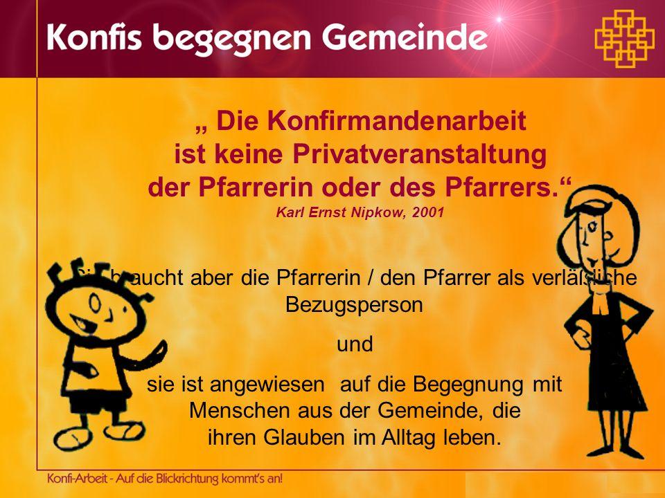 Die Konfirmandenarbeit ist keine Privatveranstaltung der Pfarrerin oder des Pfarrers. Karl Ernst Nipkow, 2001 Sie braucht aber die Pfarrerin / den Pfa