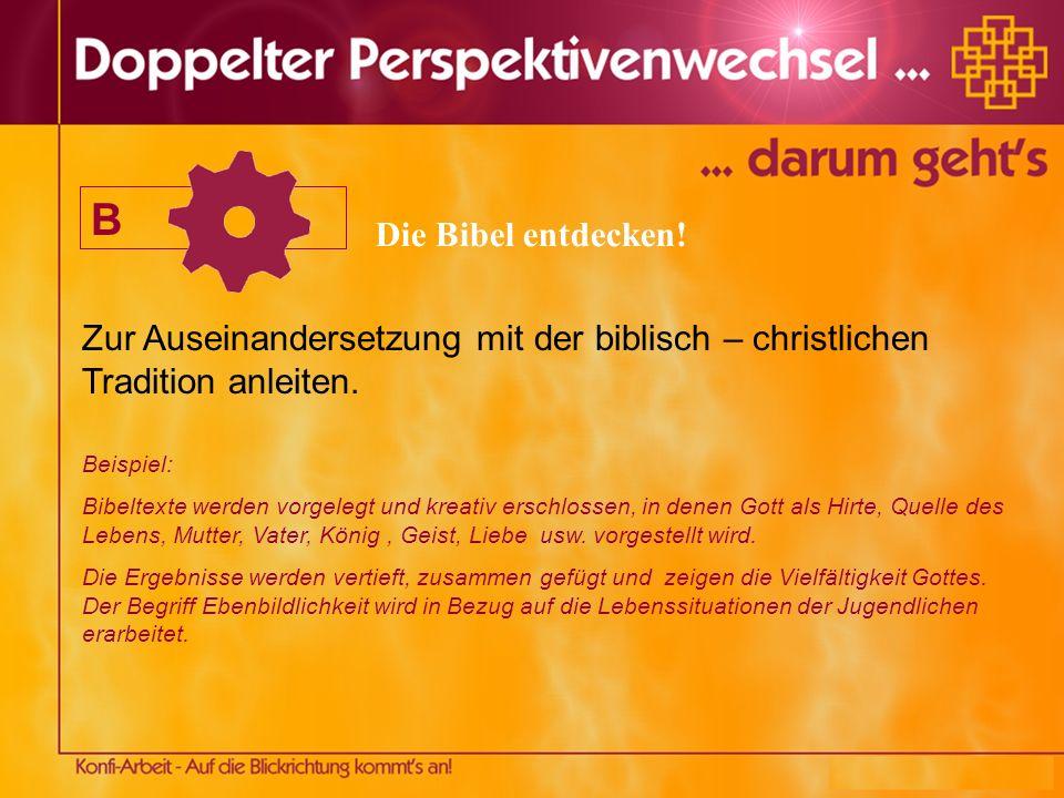 B Zur Auseinandersetzung mit der biblisch – christlichen Tradition anleiten. Beispiel: Bibeltexte werden vorgelegt und kreativ erschlossen, in denen G