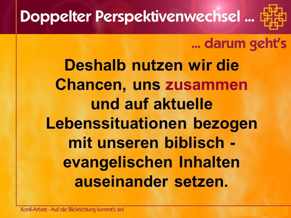 Deshalb nutzen wir die Chancen, uns zusammen und auf aktuelle Lebenssituationen bezogen mit unseren biblisch - evangelischen Inhalten auseinander setz